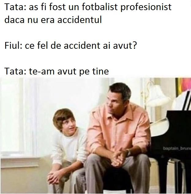 Fiul: ce fel de accident ai avut? Tata: te-am avut pe tine